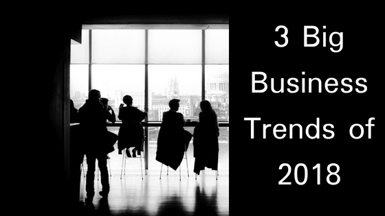 3 Big Business Trends of 2018