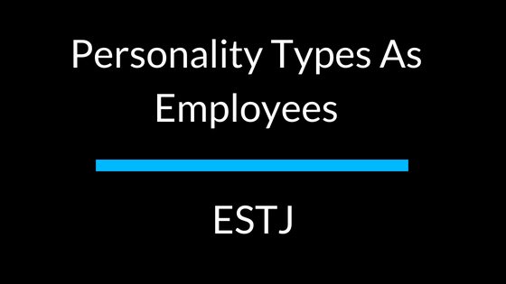 Personality Types As Employees: ESTJ